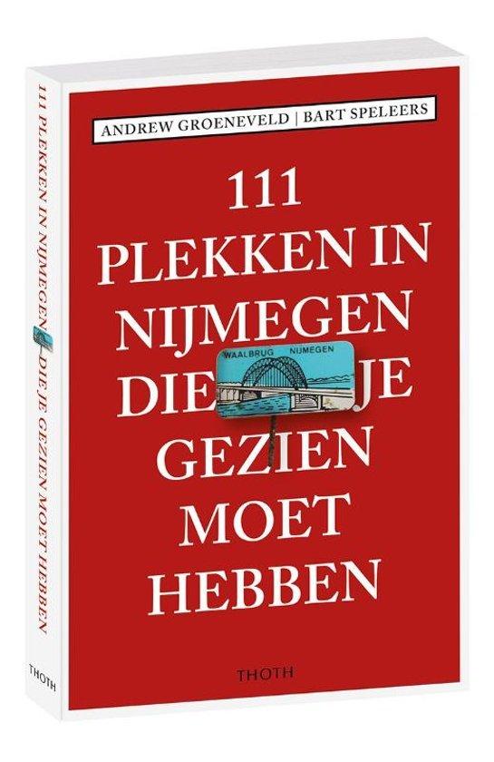 111 Plekken in Nijmegen die je gezien moet hebben 9789068687774  Thoth   Reisgidsen Nijmegen en het Rivierengebied