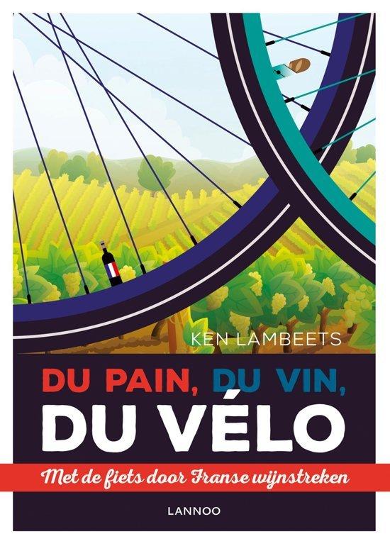 Du Pain, Du Vin, Du Vélo | Ken Lambeets 9789401446457 Ken Lambeets Lannoo   Culinaire reisgidsen, Fietsgidsen, Wijnreisgidsen Frankrijk