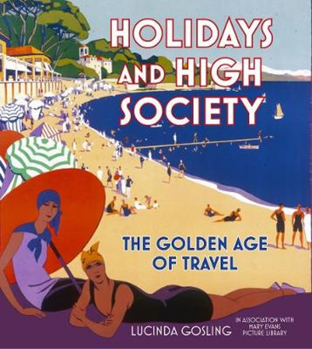 Holidays and High Society 9780750990080 Lucinda Gosling The History Press Ltd   Historische reisgidsen, Reisverhalen Wereld als geheel