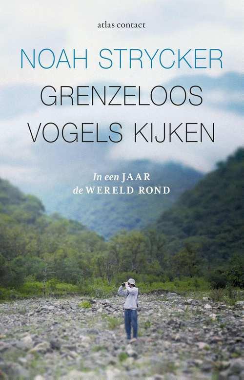 Grenzeloos vogels kijken | Noah Strycker 9789045032856 Noah Strycker Atlas-Contact   Natuurgidsen, Vogelboeken Wereld als geheel