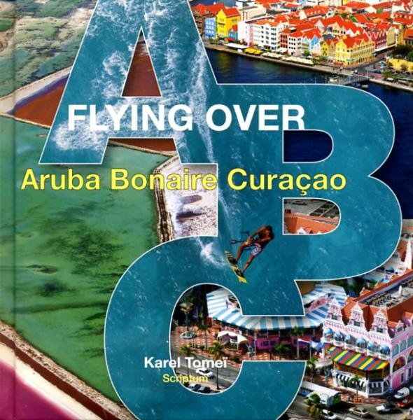 Flying over Aruba, Bonaire, Curacao 9789055946921 Karel Tomei Scriptum   Fotoboeken Aruba, Bonaire, Curaçao