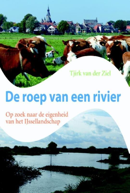 De roep van een rivier 9789058818751 Tjirk van der Ziel Buijten & Schipperheijn   Landeninformatie Gelderse IJssel en Achterhoek, Kop van Overijssel, Vecht & Salland