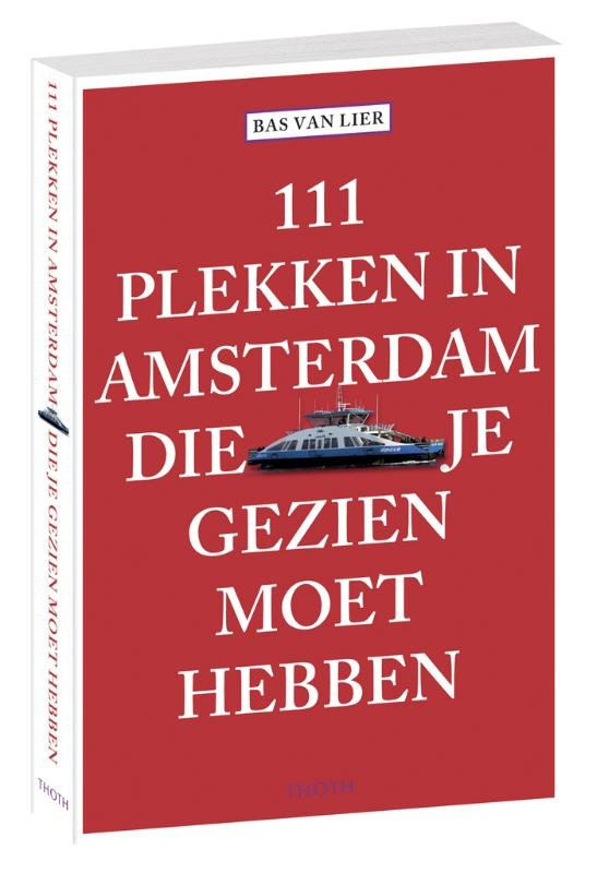 111 Plekken in Amsterdam die je gezien moet hebben 9789068686777 Bas van Lier Thoth   Reisgidsen Amsterdam