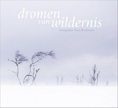 Dromen van Wildernis 9789081947350 Theo Bosboom Door de Bomen   Natuurgidsen, Fotoboeken Benelux