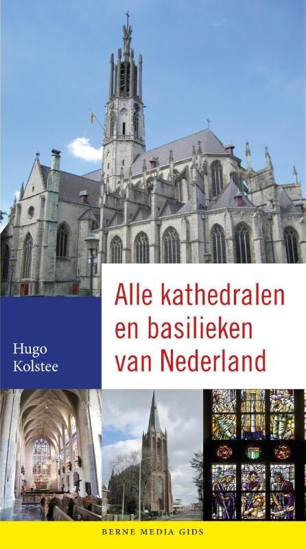 Alle kathedralen en basilieken van Nederland 9789089721167 Hugo Kolstee Berne Media   Reisgidsen Nederland