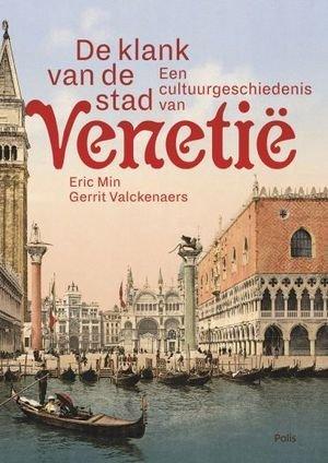De Klank van de stad | een cultuurgeschiedenis van Venetië 9789463102056 Eric Min en Gerrit Valckenaers Polis   Historische reisgidsen, Reisgidsen Zuidtirol, Dolomieten, Friuli, Venetië, Emilia-Romagna